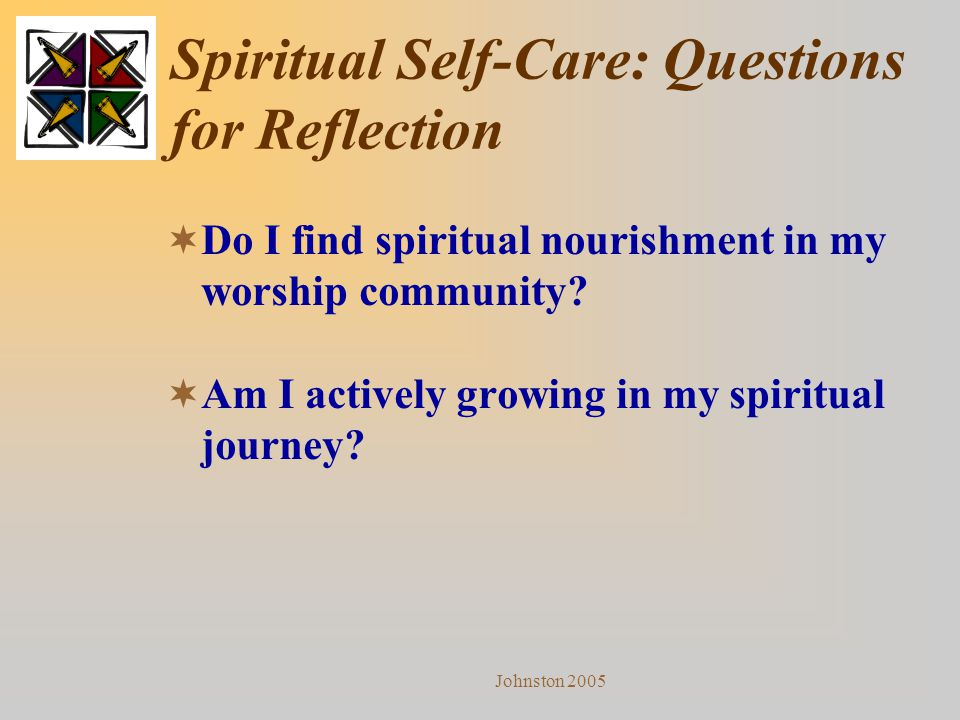 Johnston 2005 Spiritual Self-Care: Questions for Reflection  Do I find spiritual nourishment in my worship community?  Am I actively growing in my s