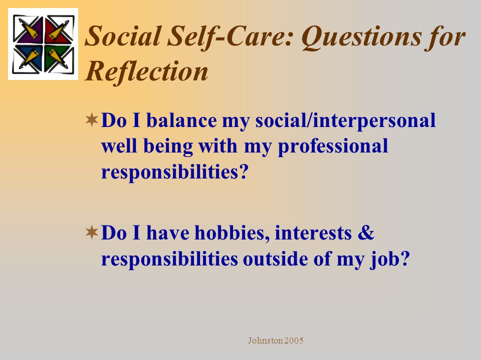 Johnston 2005 Social Self-Care: Questions for Reflection  Do I balance my social/interpersonal well being with my professional responsibilities?  Do