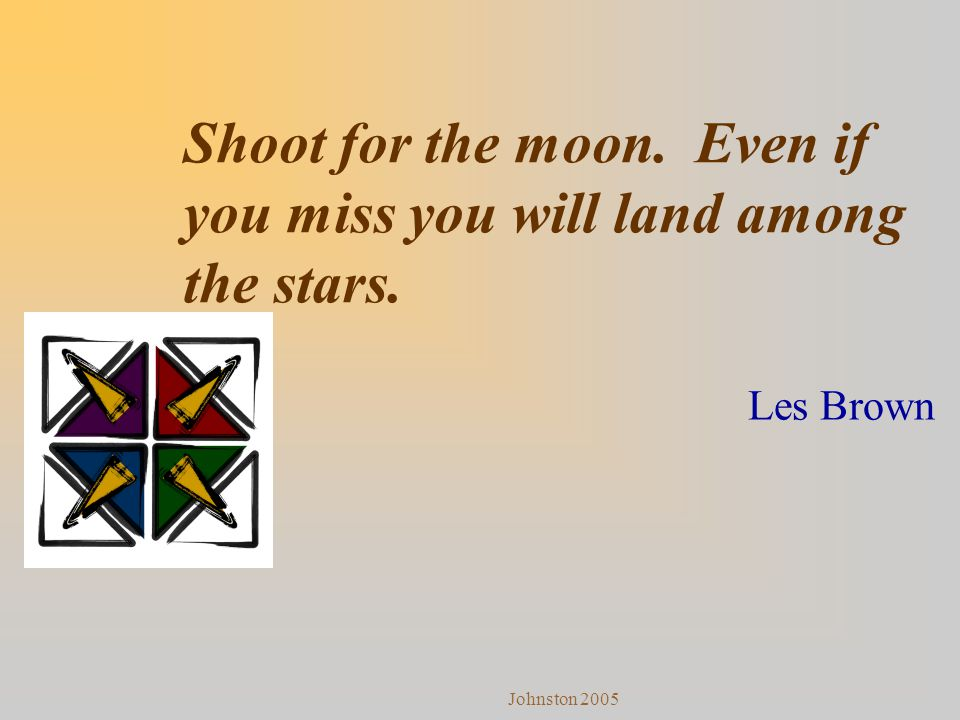 Johnston 2005 Shoot for the moon. Even if you miss you will land among the stars. Les Brown