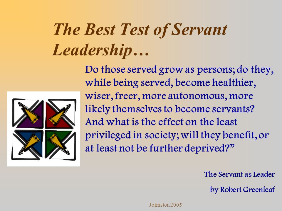 Johnston 2005 The Best Test of Servant Leadership… Do those served grow as persons; do they, while being served, become healthier, wiser, freer, more