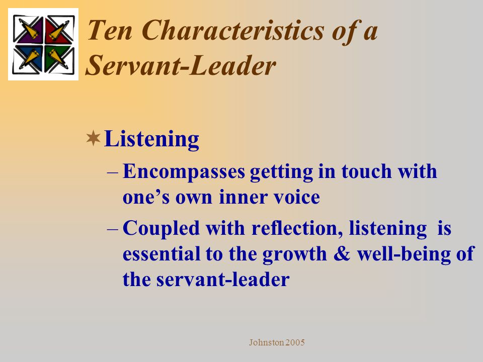 Johnston 2005 Ten Characteristics of a Servant-Leader  Listening –Encompasses getting in touch with one's own inner voice –Coupled with reflection, l