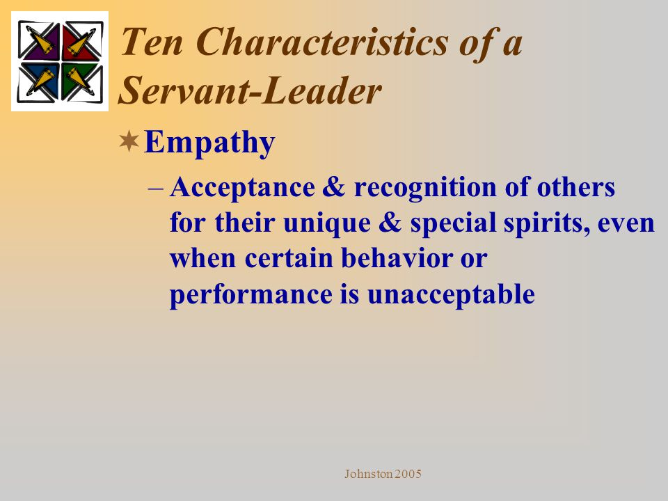 Johnston 2005 Ten Characteristics of a Servant-Leader  Empathy –Acceptance & recognition of others for their unique & special spirits, even when cert