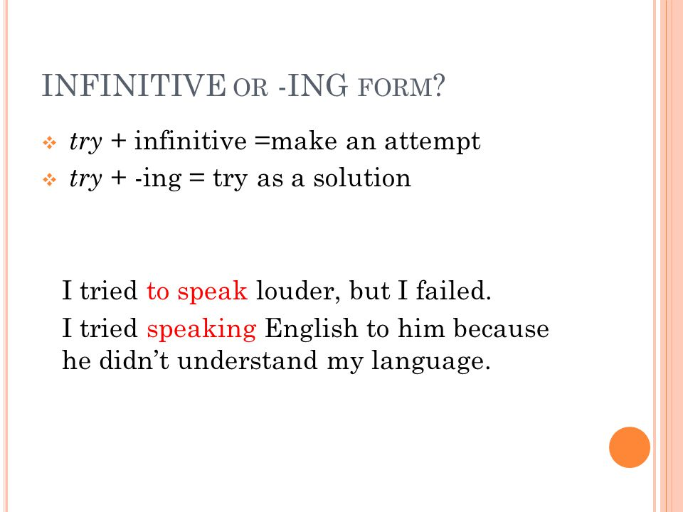 INFINITIVE OR -ING FORM ?  try + infinitive =make an attempt  try + -ing = try as a solution I tried to speak louder, but I failed. I tried speaking