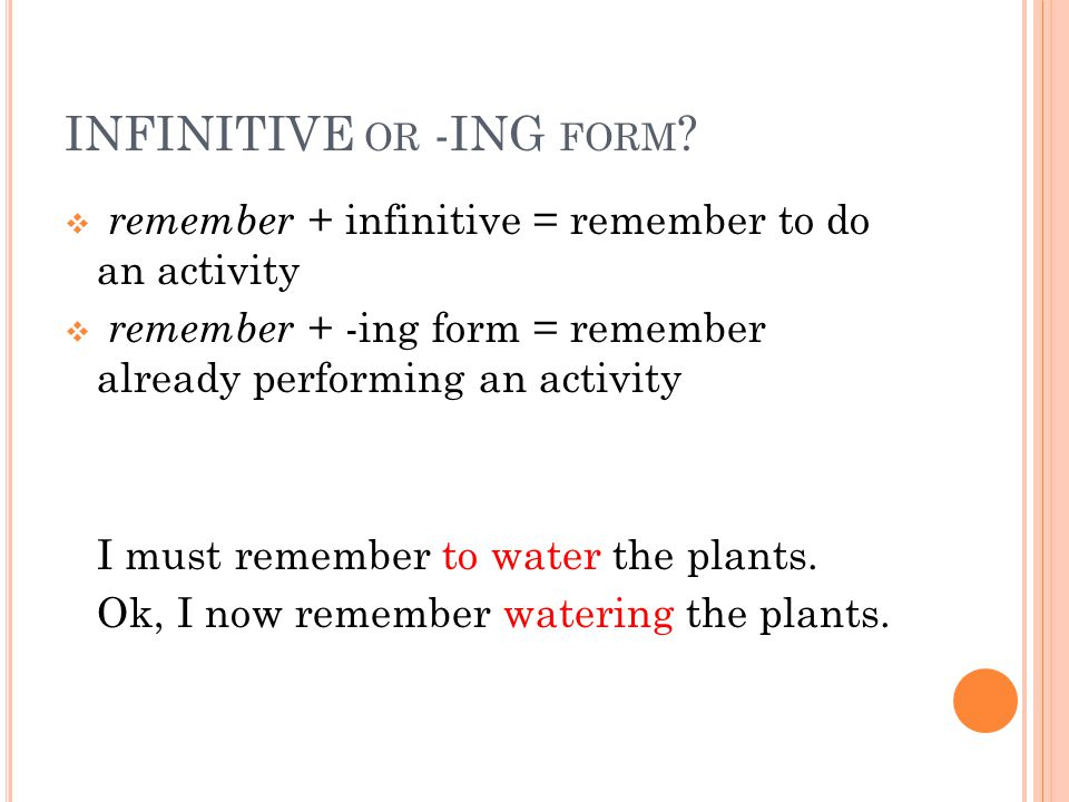 INFINITIVE OR -ING FORM ?  remember + infinitive = remember to do an activity  remember + -ing form = remember already performing an activity I must