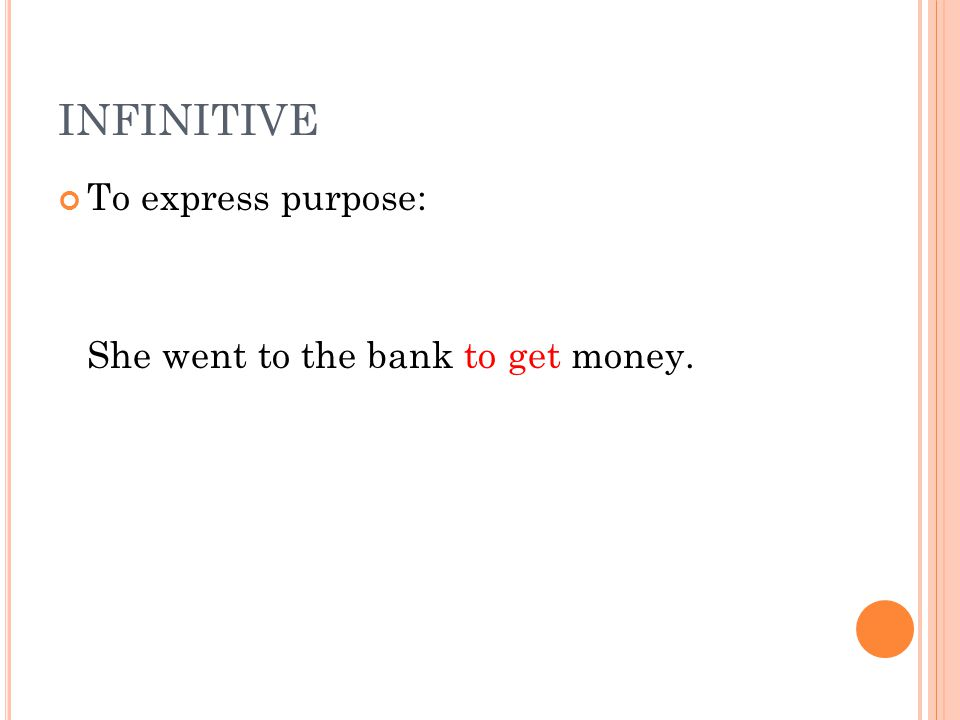 INFINITIVE To express purpose: She went to the bank to get money.