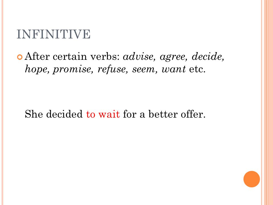 INFINITIVE After certain verbs: advise, agree, decide, hope, promise, refuse, seem, want etc. She decided to wait for a better offer.