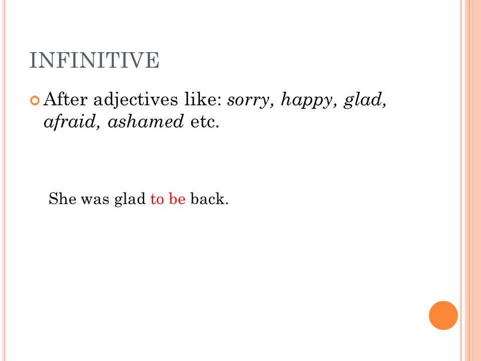 INFINITIVE After adjectives like: sorry, happy, glad, afraid, ashamed etc. She was glad to be back.