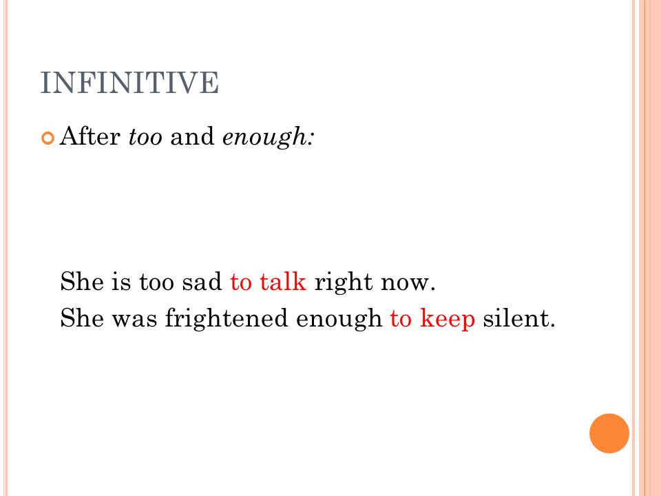 INFINITIVE After too and enough: She is too sad to talk right now.