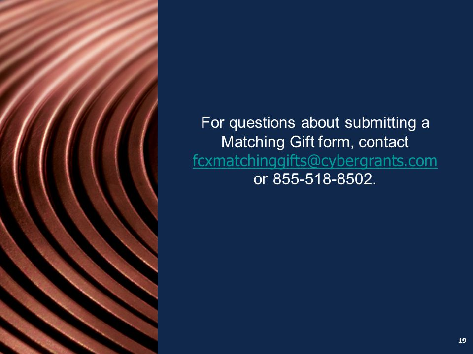 19 For questions about submitting a Matching Gift form, contact fcxmatchinggifts@cybergrants.com or 855-518-8502.