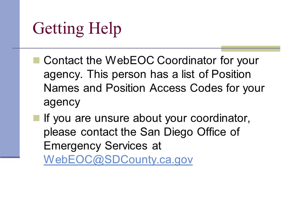 Getting Help Contact the WebEOC Coordinator for your agency. This person has a list of Position Names and Position Access Codes for your agency If you