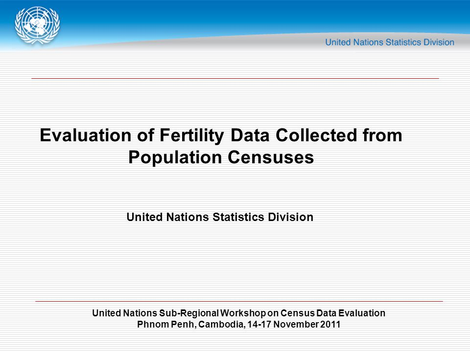 United Nations Sub-Regional Workshop on Census Data Evaluation Phnom Penh, Cambodia, 14-17 November 2011 Evaluation of Fertility Data Collected from Population Censuses United Nations Statistics Division