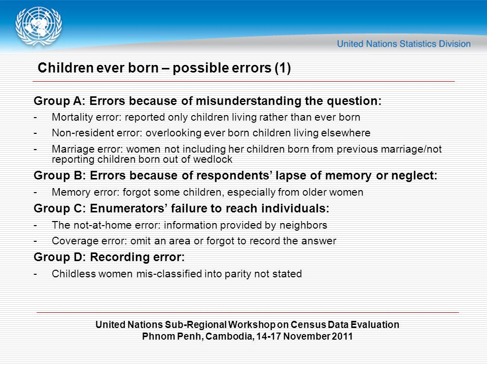 United Nations Sub-Regional Workshop on Census Data Evaluation Phnom Penh, Cambodia, 14-17 November 2011 Children ever born – possible errors (1) Group A: Errors because of misunderstanding the question: -Mortality error: reported only children living rather than ever born -Non-resident error: overlooking ever born children living elsewhere -Marriage error: women not including her children born from previous marriage/not reporting children born out of wedlock Group B: Errors because of respondents' lapse of memory or neglect: -Memory error: forgot some children, especially from older women Group C: Enumerators' failure to reach individuals: -The not-at-home error: information provided by neighbors -Coverage error: omit an area or forgot to record the answer Group D: Recording error: -Childless women mis-classified into parity not stated
