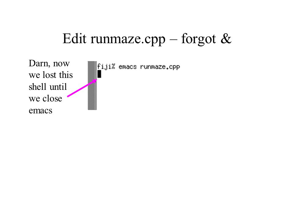 Edit runmaze.cpp – forgot & Darn, now we lost this shell until we close emacs