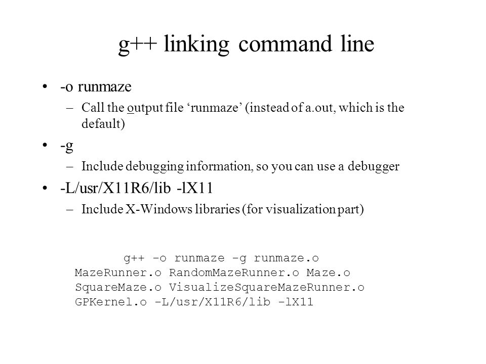 g++ linking command line g++ -o runmaze -g runmaze.o MazeRunner.o RandomMazeRunner.o Maze.o SquareMaze.o VisualizeSquareMazeRunner.o GPKernel.o -L/usr/X11R6/lib -lX11 -o runmaze –Call the output file 'runmaze' (instead of a.out, which is the default) -g –Include debugging information, so you can use a debugger -L/usr/X11R6/lib -lX11 –Include X-Windows libraries (for visualization part)