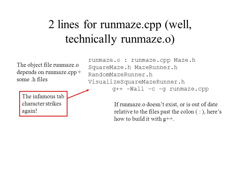 2 lines for runmaze.cpp (well, technically runmaze.o) runmaze.o : runmaze.cpp Maze.h SquareMaze.h MazeRunner.h RandomMazeRunner.h VisualizeSquareMazeR