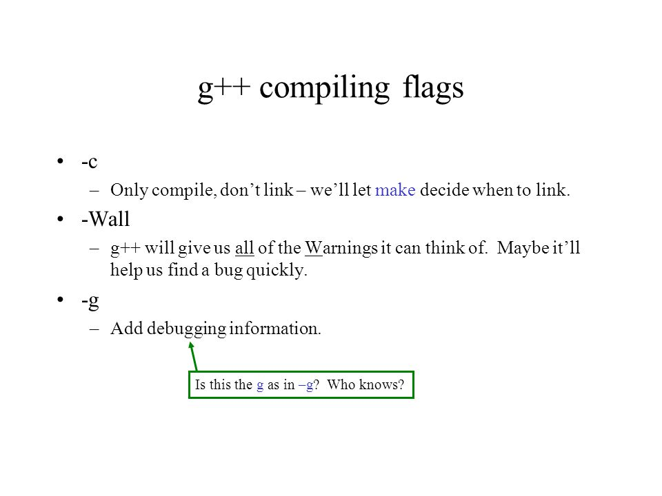 g++ compiling flags -c –Only compile, don't link – we'll let make decide when to link. -Wall –g++ will give us all of the Warnings it can think of. Ma