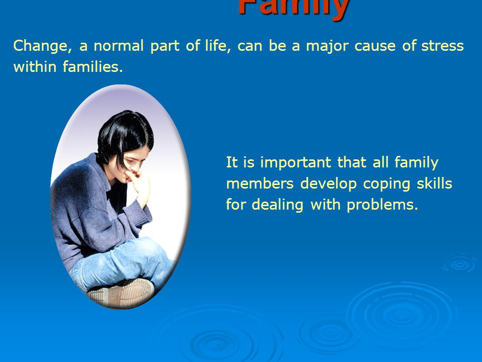 Change, a normal part of life, can be a major cause of stress within families.