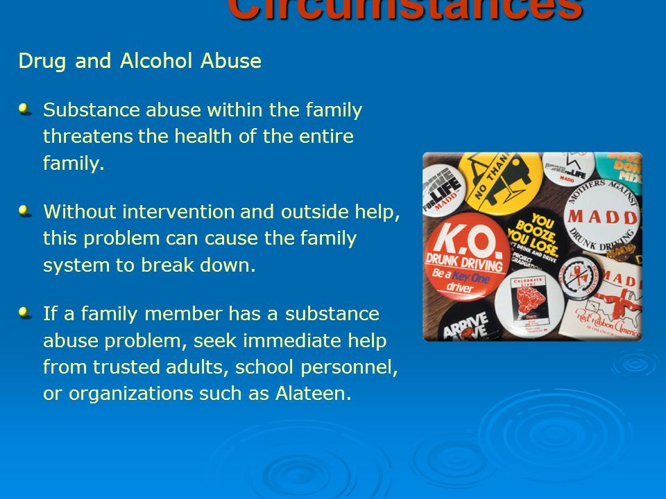 Drug and Alcohol Abuse Substance abuse within the family threatens the health of the entire family.
