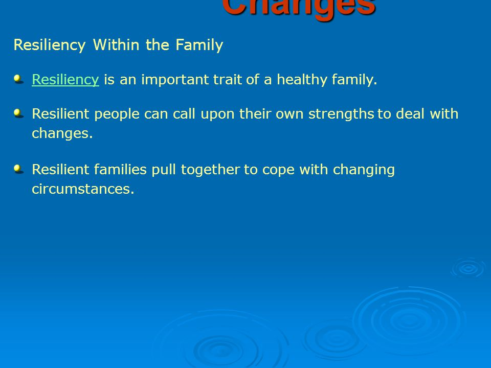 Resiliency Within the Family Coping with Family Changes ResiliencyResiliency is an important trait of a healthy family.