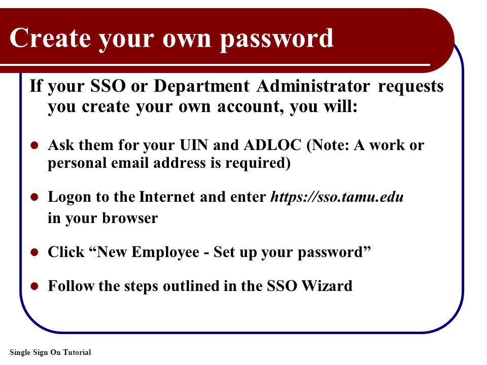 Single Sign On Tutorial Create your own password If your SSO or Department Administrator requests you create your own account, you will: Ask them for your UIN and ADLOC (Note: A work or personal email address is required) Logon to the Internet and enter https://sso.tamu.edu in your browser Click New Employee - Set up your password Follow the steps outlined in the SSO Wizard