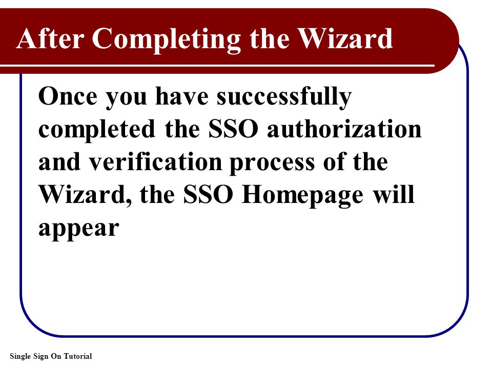 Single Sign On Tutorial After Completing the Wizard Once you have successfully completed the SSO authorization and verification process of the Wizard, the SSO Homepage will appear