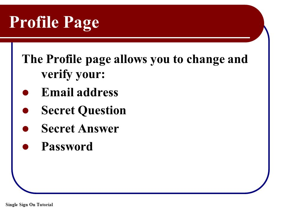 Single Sign On Tutorial Profile Page The Profile page allows you to change and verify your: Email address Secret Question Secret Answer Password