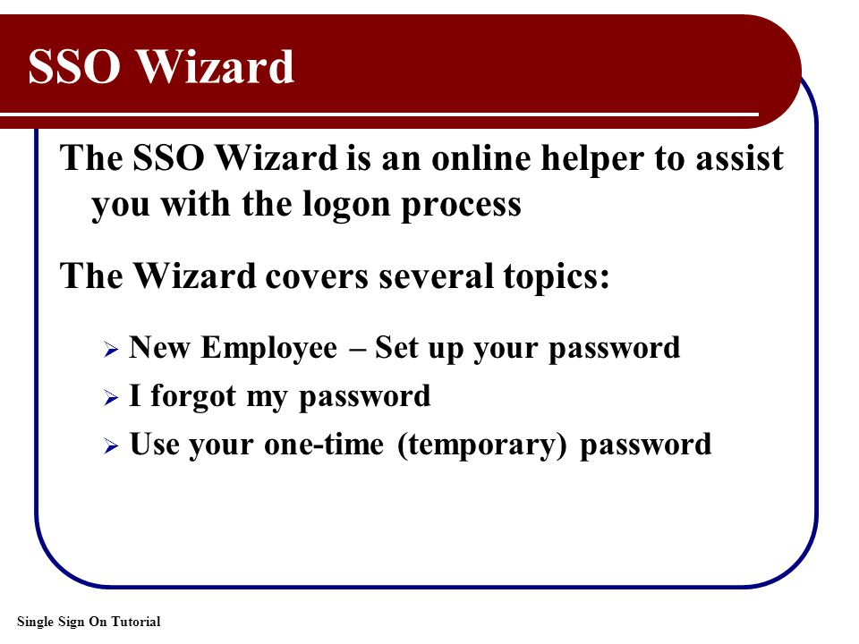 Single Sign On Tutorial SSO Wizard The SSO Wizard is an online helper to assist you with the logon process The Wizard covers several topics:  New Employee – Set up your password  I forgot my password  Use your one-time (temporary) password