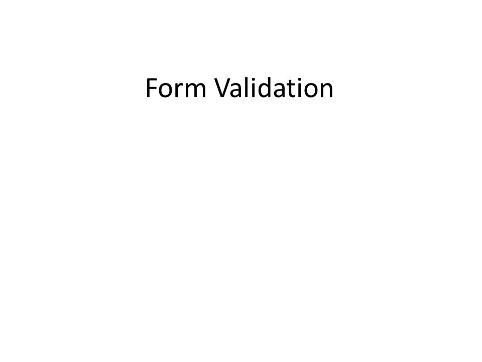Learning Objectives By the end of this lecture, you should be able to: – Describe what is meant by 'form validation' – Understand why form validation is important – Do basic form validation using jQuery including: Ensuring required text fields have information in them Ensuring that at least one of a (required) group of radio buttons was selected – Understand how and when to use ' return false '