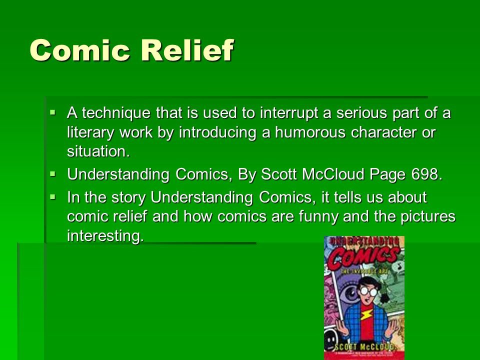 Comic Relief  A technique that is used to interrupt a serious part of a literary work by introducing a humorous character or situation.  Understandi