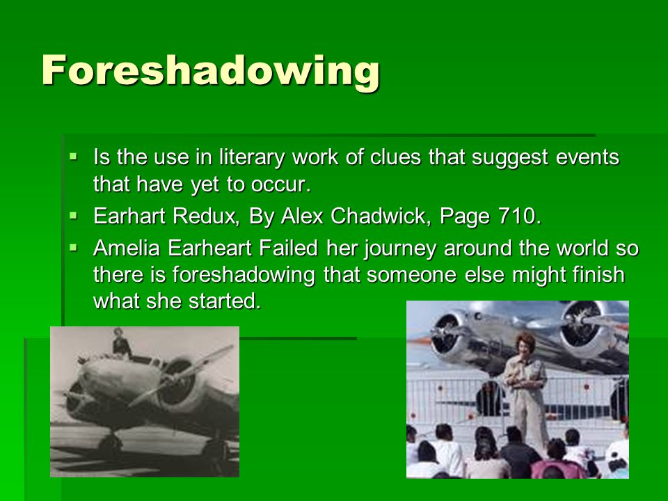 Foreshadowing  Is the use in literary work of clues that suggest events that have yet to occur.  Earhart Redux, By Alex Chadwick, Page 710.  Amelia