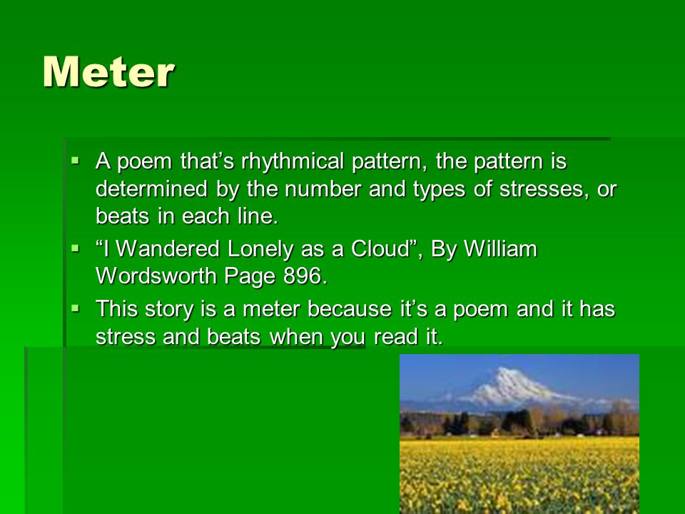 "Meter  A poem that's rhythmical pattern, the pattern is determined by the number and types of stresses, or beats in each line.  ""I Wandered Lonely a"