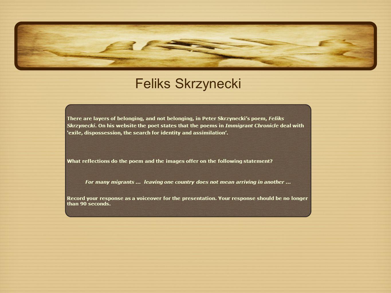 Feliks Skrzynecki There are layers of belonging, and not belonging, in Peter Skrzynecki's poem, Feliks Skrzynecki. On his website the poet states that