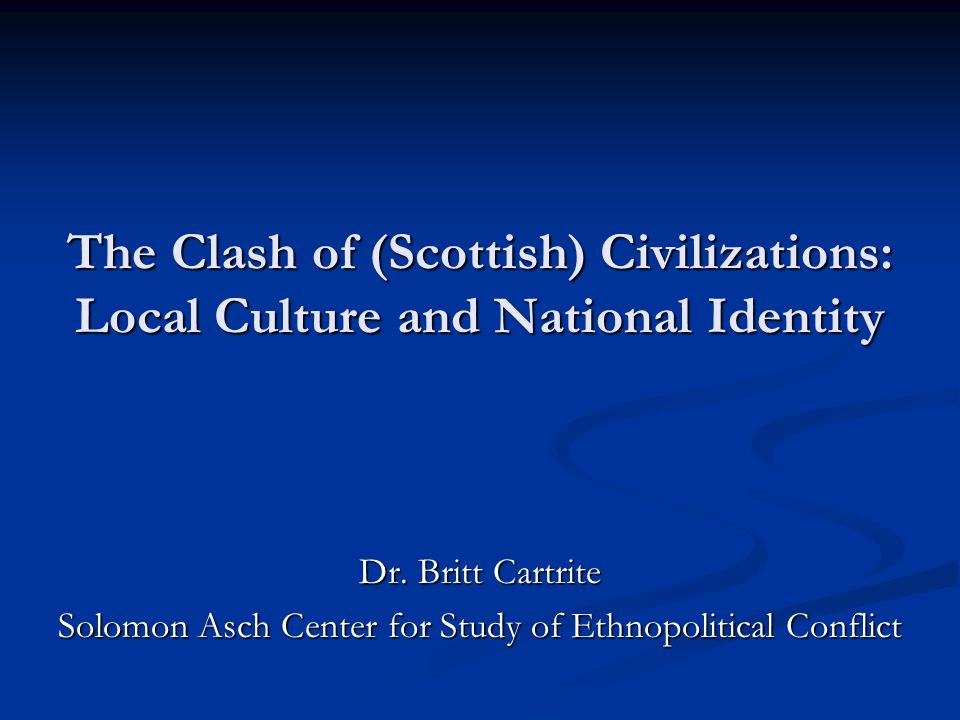 The Clash of (Scottish) Civilizations: Local Culture and National Identity Dr. Britt Cartrite Solomon Asch Center for Study of Ethnopolitical Conflict