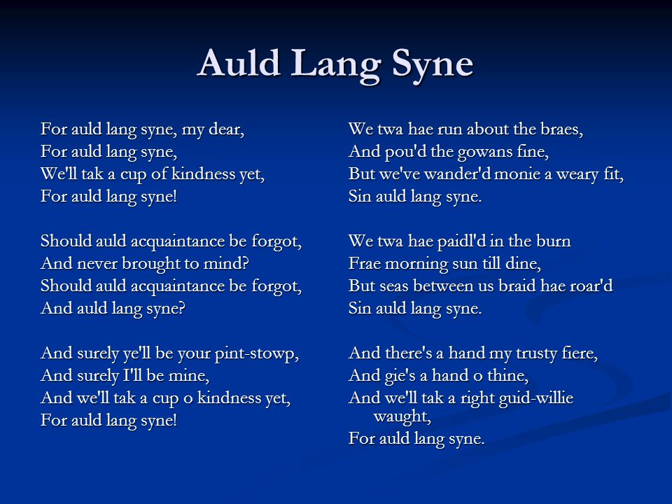 Auld Lang Syne For auld lang syne, my dear, For auld lang syne, We ll tak a cup of kindness yet, For auld lang syne.