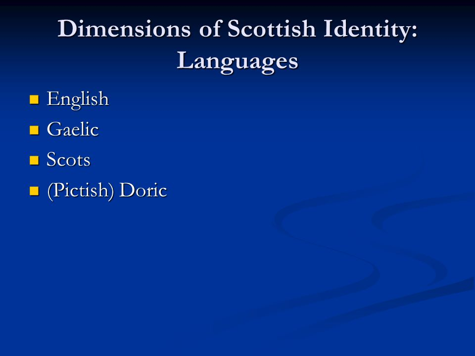 Dimensions of Scottish Identity: Languages English English Gaelic Gaelic Scots Scots (Pictish) Doric (Pictish) Doric