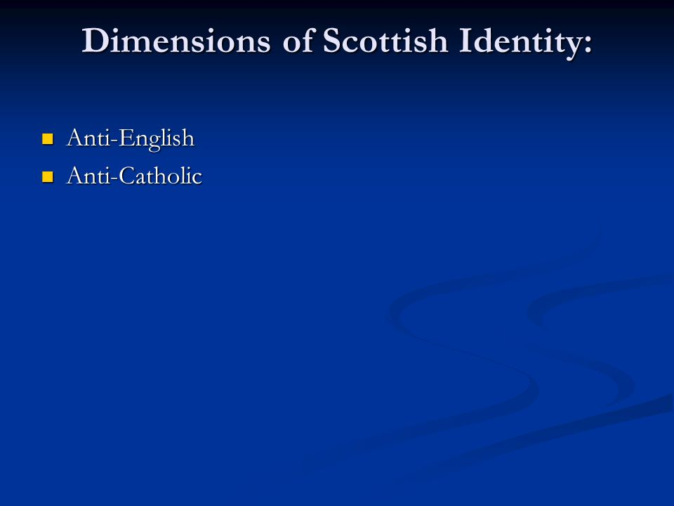 Dimensions of Scottish Identity: Anti-English Anti-English Anti-Catholic Anti-Catholic