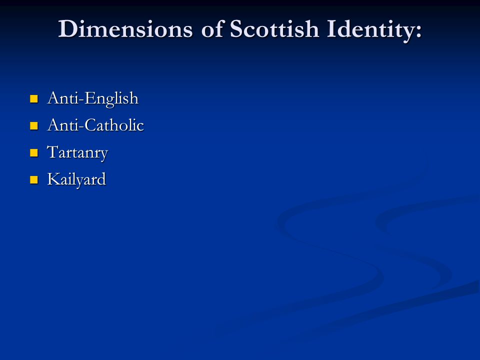 Dimensions of Scottish Identity: Anti-English Anti-English Anti-Catholic Anti-Catholic Tartanry Tartanry Kailyard Kailyard