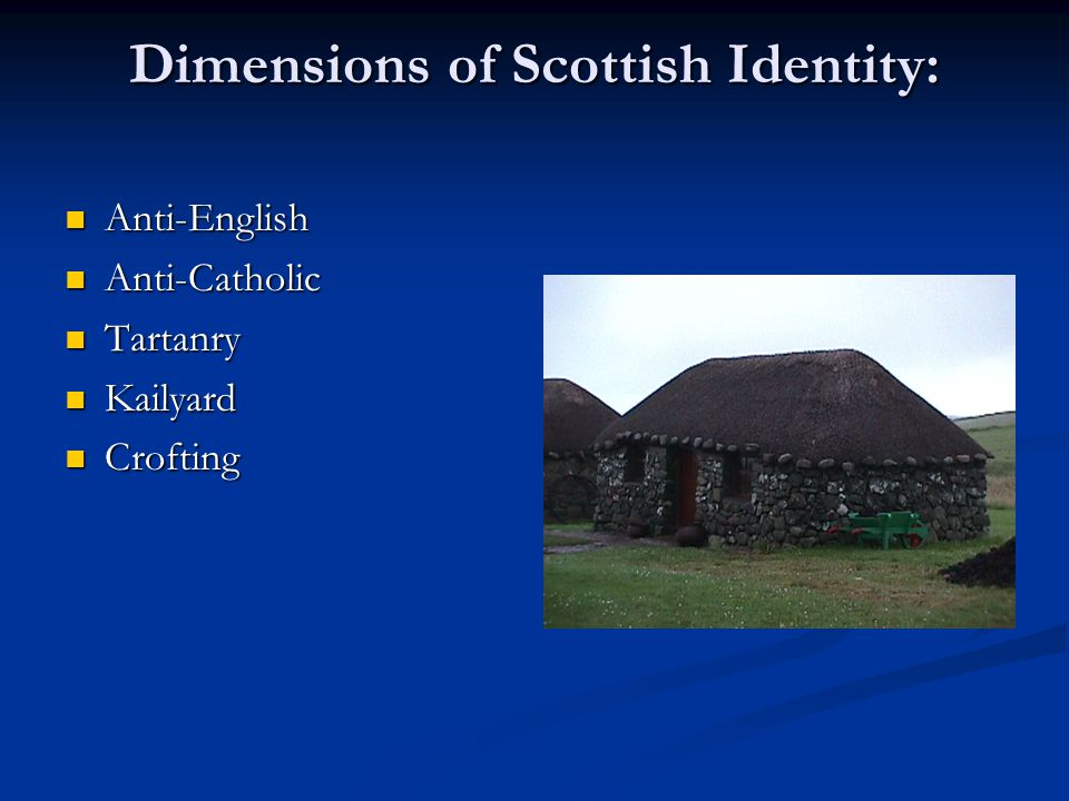 Dimensions of Scottish Identity: Anti-English Anti-English Anti-Catholic Anti-Catholic Tartanry Tartanry Kailyard Kailyard Crofting Crofting