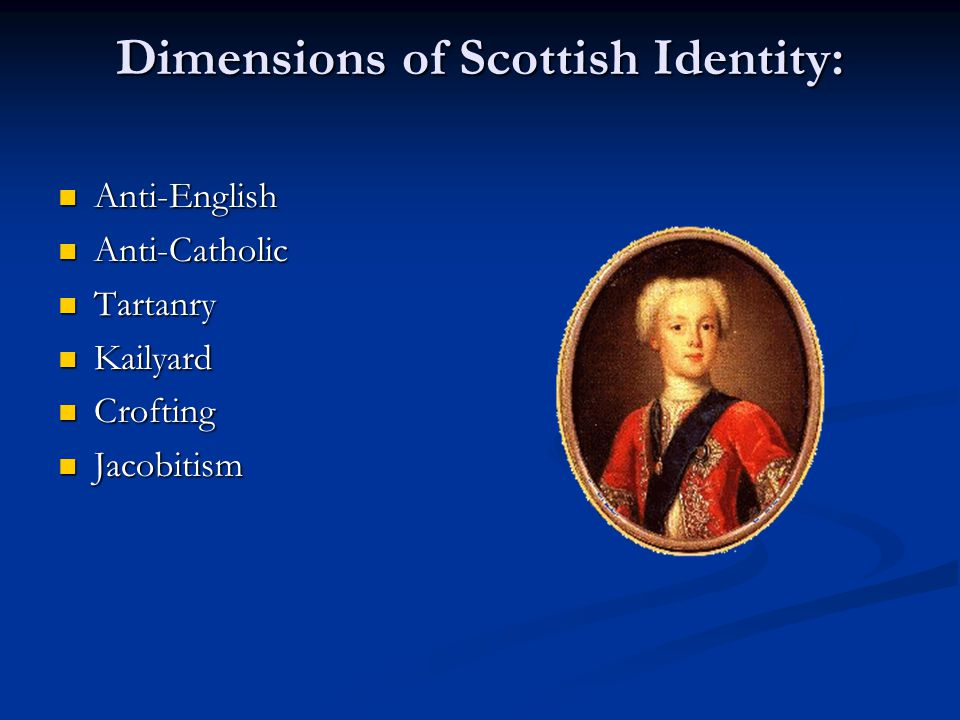 Dimensions of Scottish Identity: Anti-English Anti-English Anti-Catholic Anti-Catholic Tartanry Tartanry Kailyard Kailyard Crofting Crofting Jacobitis