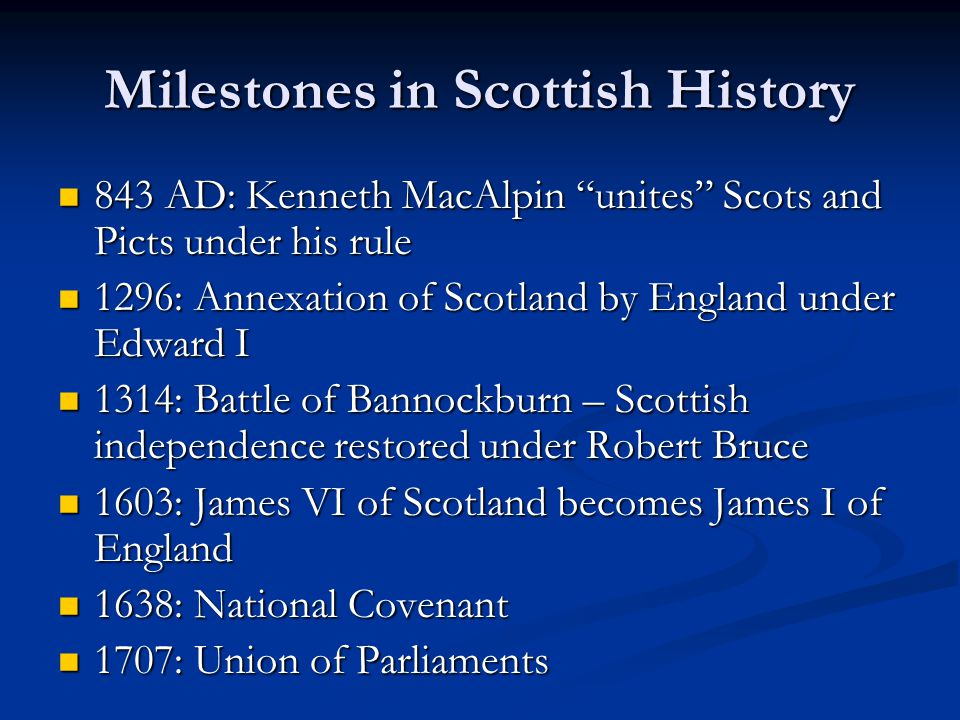 "Milestones in Scottish History 843 AD: Kenneth MacAlpin ""unites"" Scots and Picts under his rule 843 AD: Kenneth MacAlpin ""unites"" Scots and Picts unde"