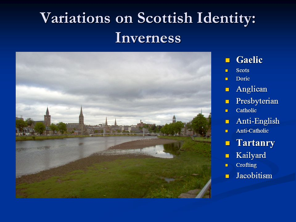 Variations on Scottish Identity: Inverness Gaelic Scots Doric Anglican Presbyterian Catholic Anti-English Anti-Catholic Tartanry Kailyard Crofting Jac