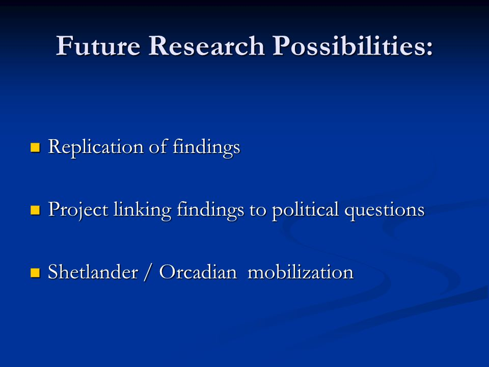 Future Research Possibilities: Replication of findings Replication of findings Project linking findings to political questions Project linking finding
