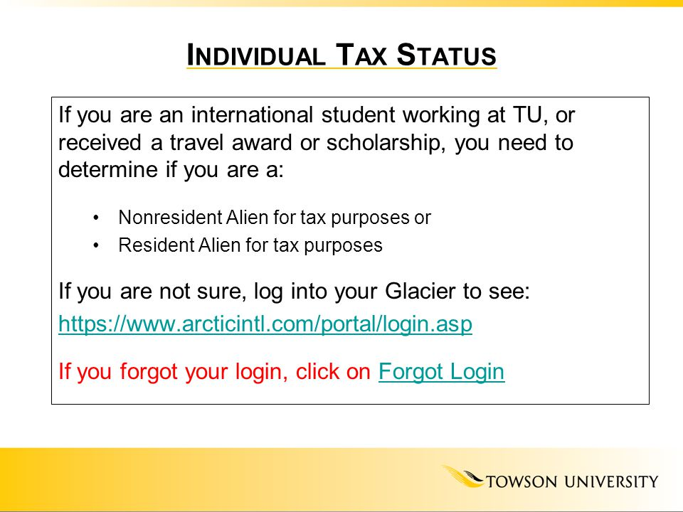 I NDIVIDUAL T AX S TATUS If you are an international student working at TU, or received a travel award or scholarship, you need to determine if you ar