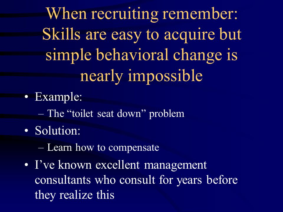When recruiting remember: Skills are easy to acquire but simple behavioral change is nearly impossible Example: –The toilet seat down problem Solution: –Learn how to compensate I've known excellent management consultants who consult for years before they realize this