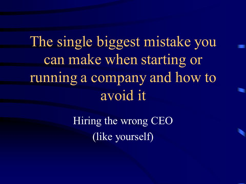 The single biggest mistake you can make when starting or running a company and how to avoid it Hiring the wrong CEO (like yourself)