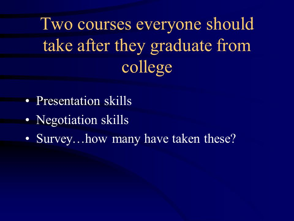 Two courses everyone should take after they graduate from college Presentation skills Negotiation skills Survey…how many have taken these?