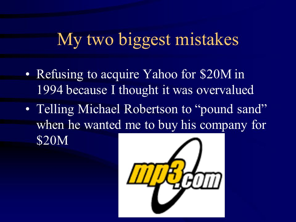 My two biggest mistakes Refusing to acquire Yahoo for $20M in 1994 because I thought it was overvalued Telling Michael Robertson to pound sand when he wanted me to buy his company for $20M