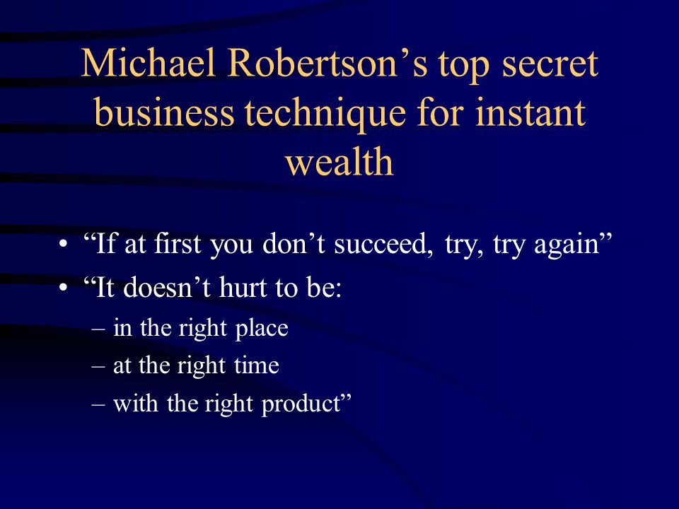 Michael Robertson's top secret business technique for instant wealth If at first you don't succeed, try, try again It doesn't hurt to be: –in the right place –at the right time –with the right product