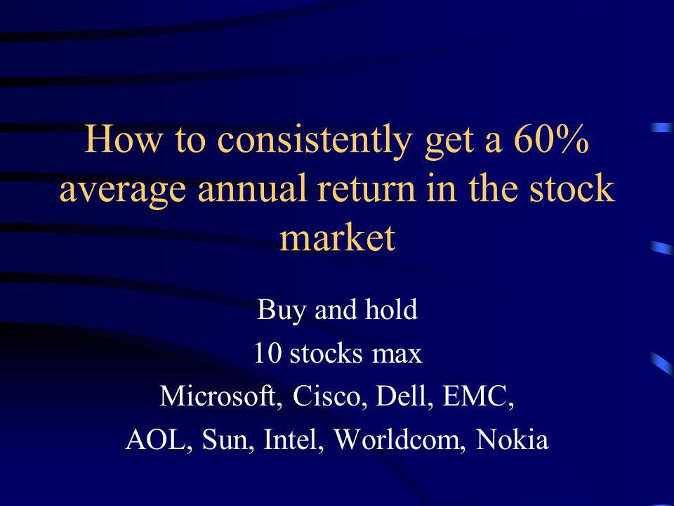 How to consistently get a 60% average annual return in the stock market Buy and hold 10 stocks max Microsoft, Cisco, Dell, EMC, AOL, Sun, Intel, Worldcom, Nokia
