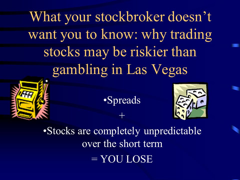 What your stockbroker doesn't want you to know: why trading stocks may be riskier than gambling in Las Vegas Spreads + Stocks are completely unpredictable over the short term = YOU LOSE